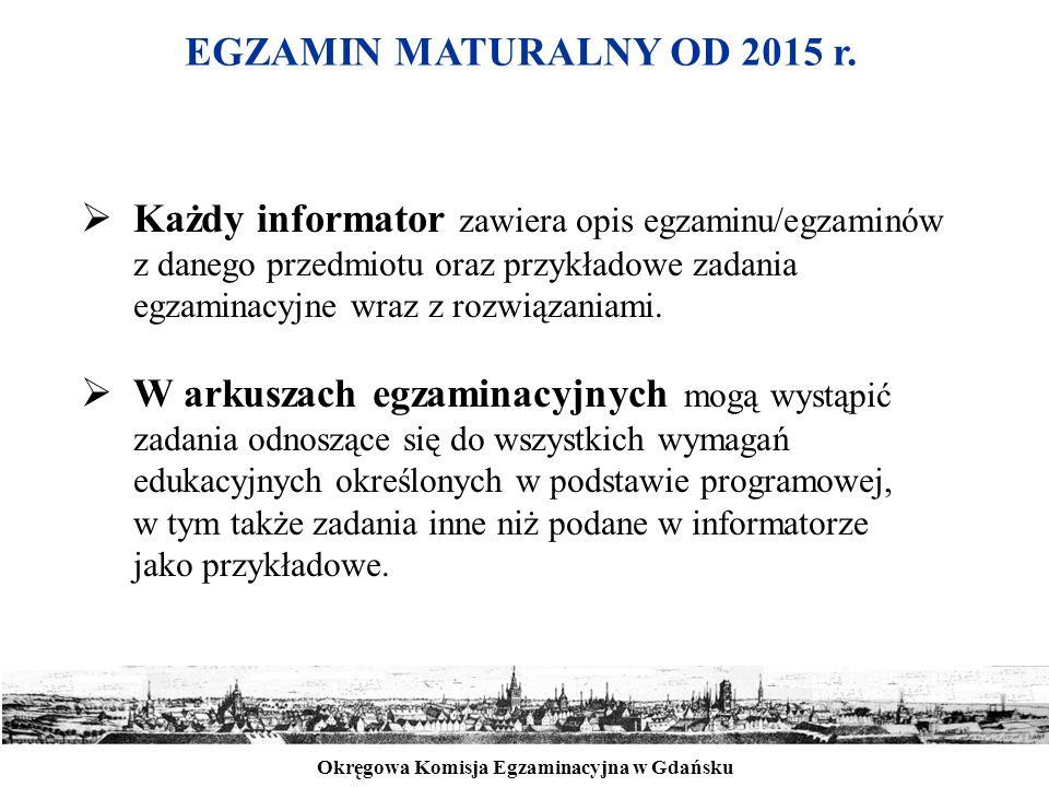 Okręgowa Komisja Egzaminacyjna w Gdańsku EGZAMIN MATURALNY OD 2015 r.  Każdy informator zawiera opis egzaminu/egzaminów z danego przedmiotu oraz przy