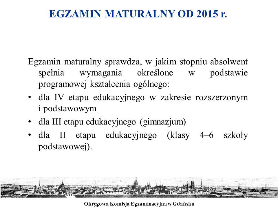 Okręgowa Komisja Egzaminacyjna w Gdańsku EGZAMIN MATURALNY OD 2015 r. Egzamin maturalny sprawdza, w jakim stopniu absolwent spełnia wymagania określon