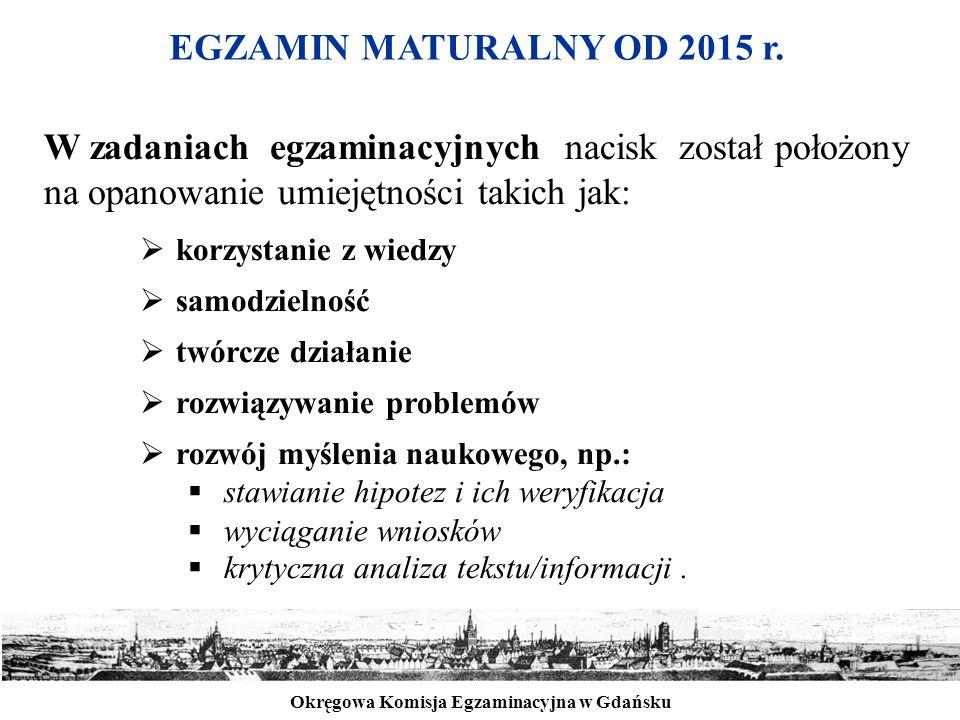 Okręgowa Komisja Egzaminacyjna w Gdańsku EGZAMIN MATURALNY OD 2015 r. W zadaniach egzaminacyjnych nacisk został położony na opanowanie umiejętności ta