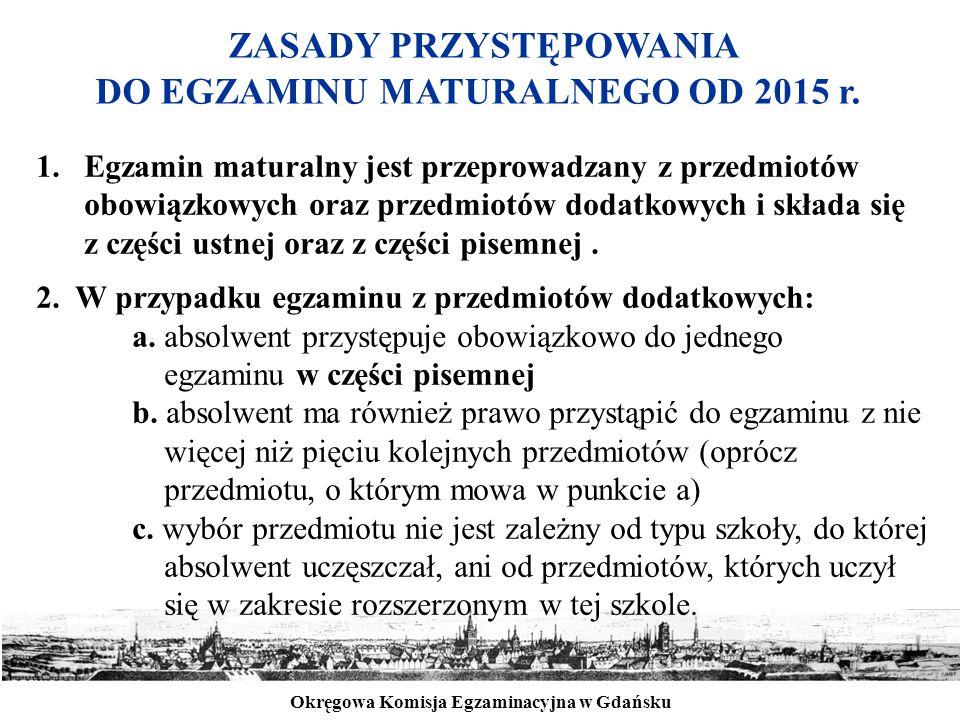 Okręgowa Komisja Egzaminacyjna w Gdańsku ZASADY PRZYSTĘPOWANIA DO EGZAMINU MATURALNEGO OD 2015 r. 1.Egzamin maturalny jest przeprowadzany z przedmiotó