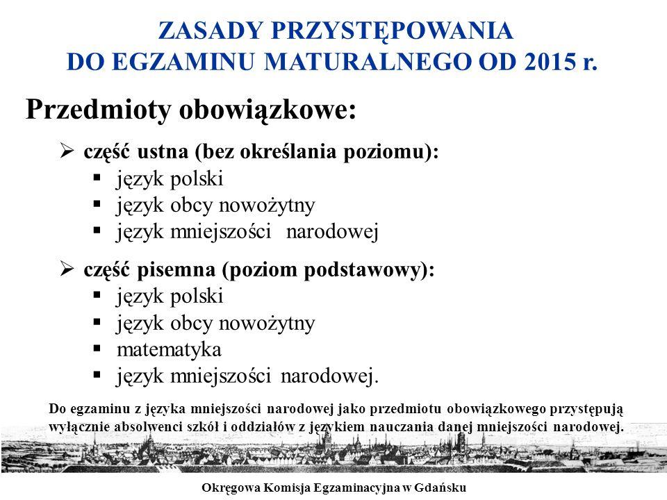 Okręgowa Komisja Egzaminacyjna w Gdańsku ZASADY PRZYSTĘPOWANIA DO EGZAMINU MATURALNEGO OD 2015 r. Przedmioty obowiązkowe:  część ustna (bez określani