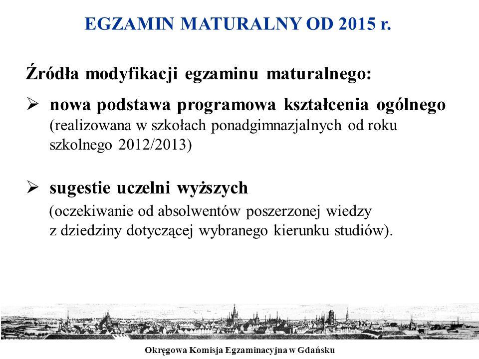 Okręgowa Komisja Egzaminacyjna w Gdańsku EGZAMIN MATURALNY OD 2015 r. Źródła modyfikacji egzaminu maturalnego:  nowa podstawa programowa kształcenia