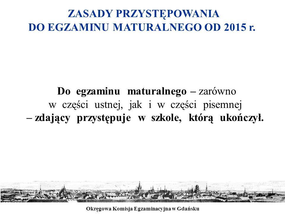 Okręgowa Komisja Egzaminacyjna w Gdańsku ZASADY PRZYSTĘPOWANIA DO EGZAMINU MATURALNEGO OD 2015 r. Do egzaminu maturalnego – zarówno w części ustnej, j