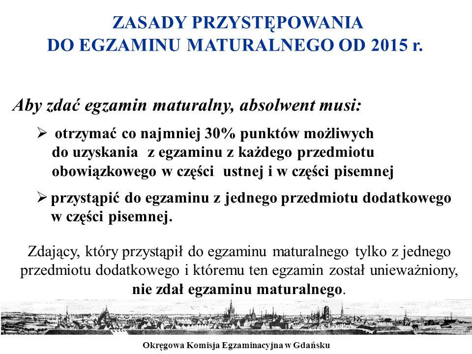 Okręgowa Komisja Egzaminacyjna w Gdańsku ZASADY PRZYSTĘPOWANIA DO EGZAMINU MATURALNEGO OD 2015 r. Aby zdać egzamin maturalny, absolwent musi:  otrzym