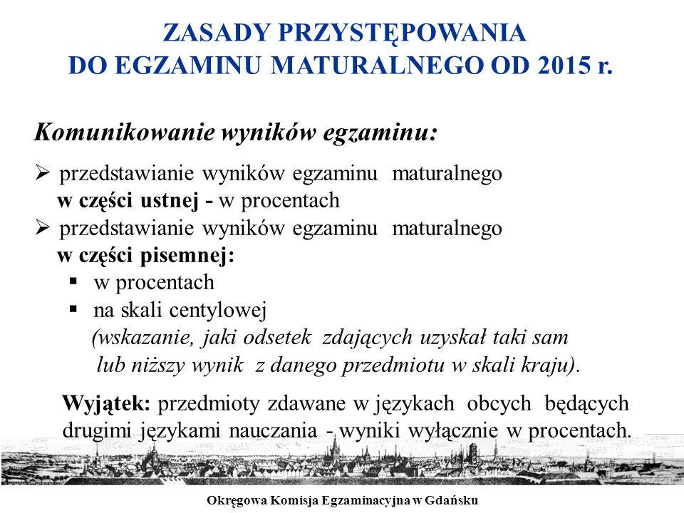 Okręgowa Komisja Egzaminacyjna w Gdańsku ZASADY PRZYSTĘPOWANIA DO EGZAMINU MATURALNEGO OD 2015 r. Komunikowanie wyników egzaminu:  przedstawianie wyn