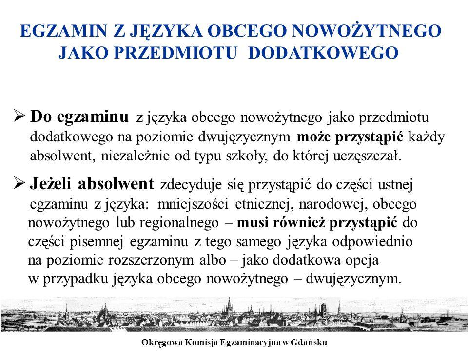 Okręgowa Komisja Egzaminacyjna w Gdańsku EGZAMIN Z JĘZYKA OBCEGO NOWOŻYTNEGO JAKO PRZEDMIOTU DODATKOWEGO  Do egzaminu z języka obcego nowożytnego jako przedmiotu dodatkowego na poziomie dwujęzycznym może przystąpić każdy absolwent, niezależnie od typu szkoły, do której uczęszczał.