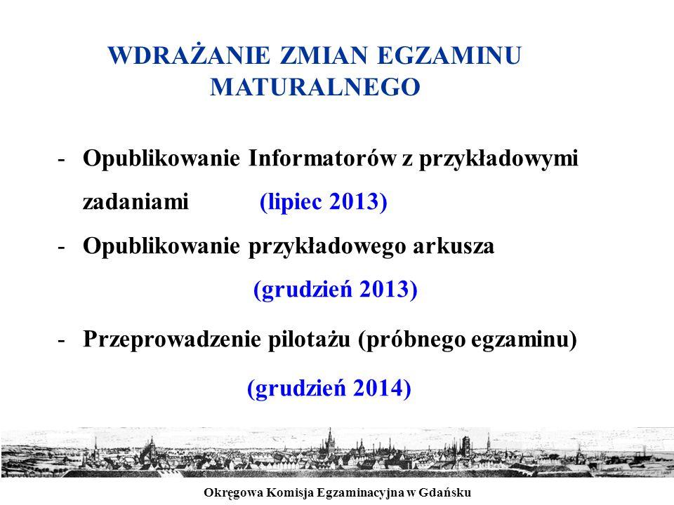 Okręgowa Komisja Egzaminacyjna w Gdańsku -Opublikowanie Informatorów z przykładowymi zadaniami (lipiec 2013) -Opublikowanie przykładowego arkusza (grudzień 2013) -Przeprowadzenie pilotażu (próbnego egzaminu) (grudzień 2014) WDRAŻANIE ZMIAN EGZAMINU MATURALNEGO