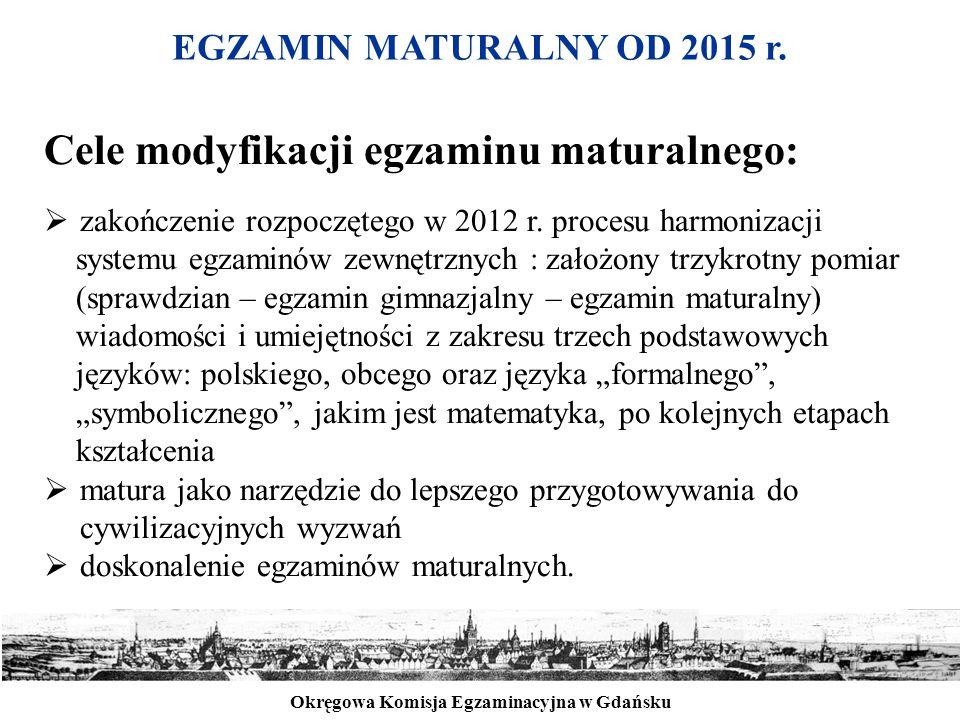 Okręgowa Komisja Egzaminacyjna w Gdańsku EGZAMIN MATURALNY OD 2015 r. Cele modyfikacji egzaminu maturalnego:  zakończenie rozpoczętego w 2012 r. proc