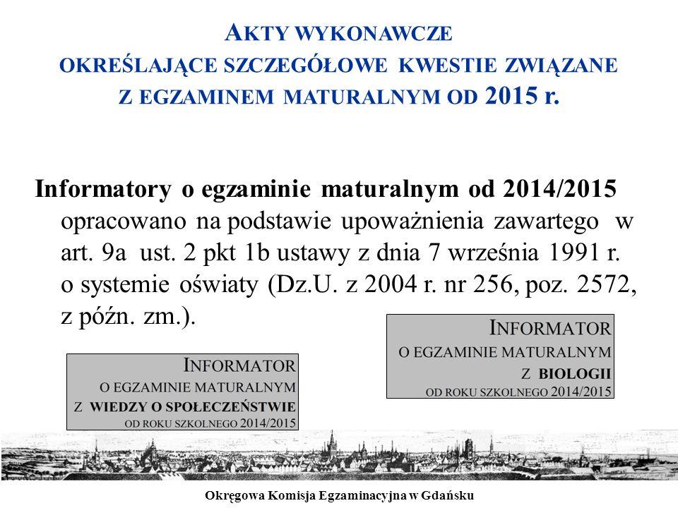 Okręgowa Komisja Egzaminacyjna w Gdańsku A KTY WYKONAWCZE OKREŚLAJĄCE SZCZEGÓŁOWE KWESTIE ZWIĄZANE Z EGZAMINEM MATURALNYM OD 2015 r. Informatory o egz