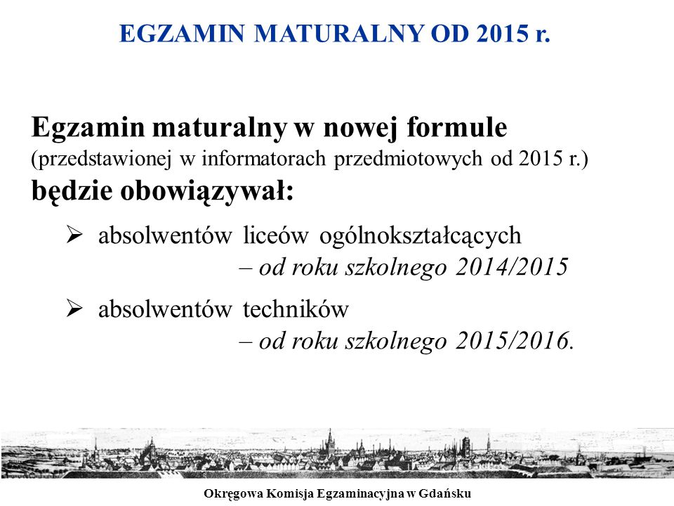 Okręgowa Komisja Egzaminacyjna w Gdańsku EGZAMIN MATURALNY OD 2015 r. Egzamin maturalny w nowej formule (przedstawionej w informatorach przedmiotowych