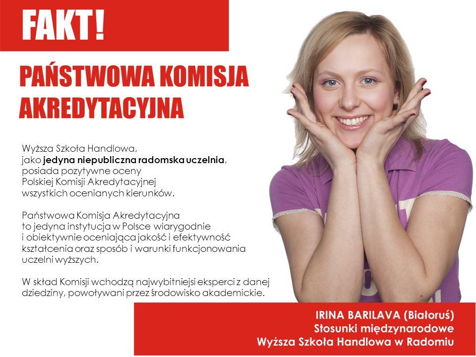 Wyższa Szkoła Handlowa, jako jedyna niepubliczna radomska uczelnia, posiada pozytywne oceny Polskiej Komisji Akredytacyjnej wszystkich ocenianych kierunków.