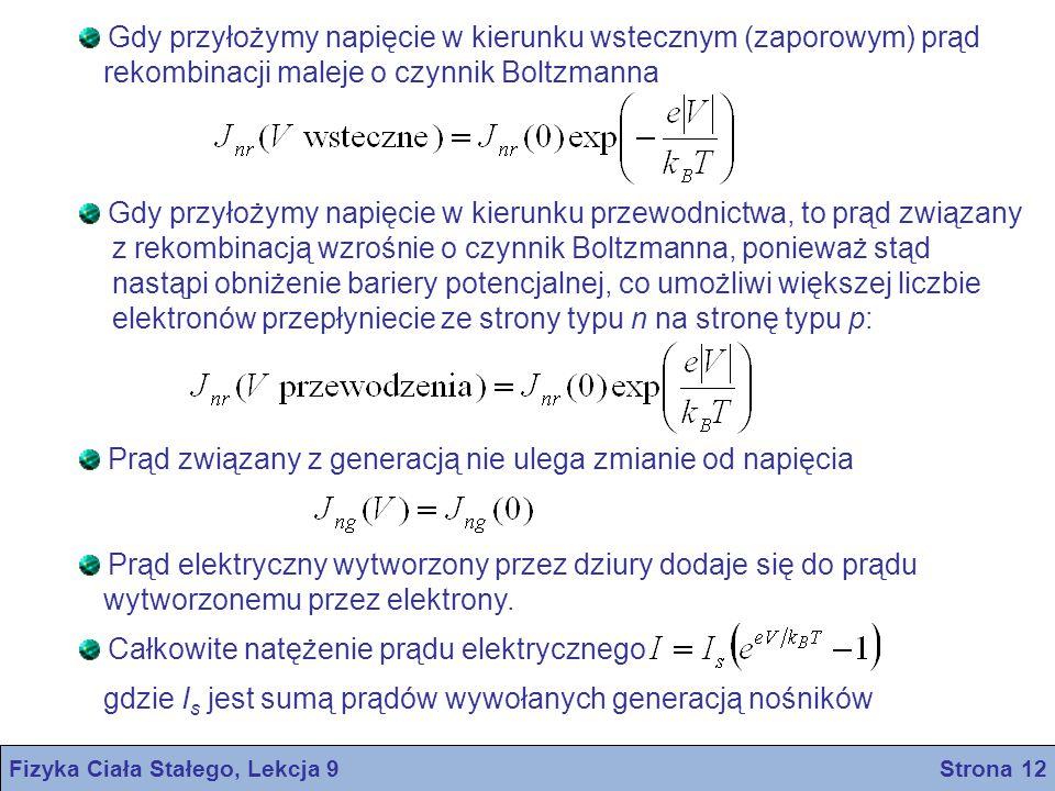 Fizyka Ciała Stałego, Lekcja 9 Strona 12 Gdy przyłożymy napięcie w kierunku wstecznym (zaporowym) prąd rekombinacji maleje o czynnik Boltzmanna Gdy przyłożymy napięcie w kierunku przewodnictwa, to prąd związany z rekombinacją wzrośnie o czynnik Boltzmanna, ponieważ stąd nastąpi obniżenie bariery potencjalnej, co umożliwi większej liczbie elektronów przepłyniecie ze strony typu n na stronę typu p: Prąd związany z generacją nie ulega zmianie od napięcia Prąd elektryczny wytworzony przez dziury dodaje się do prądu wytworzonemu przez elektrony.