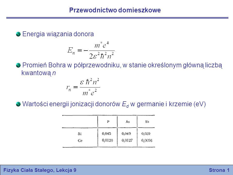 Energia wiązania donora Promień Bohra w półprzewodniku, w stanie określonym główną liczbą kwantową n Wartości energii jonizacji donorów E d w germanie i krzemie (eV) Fizyka Ciała Stałego, Lekcja 9 Strona 1 Przewodnictwo domieszkowe