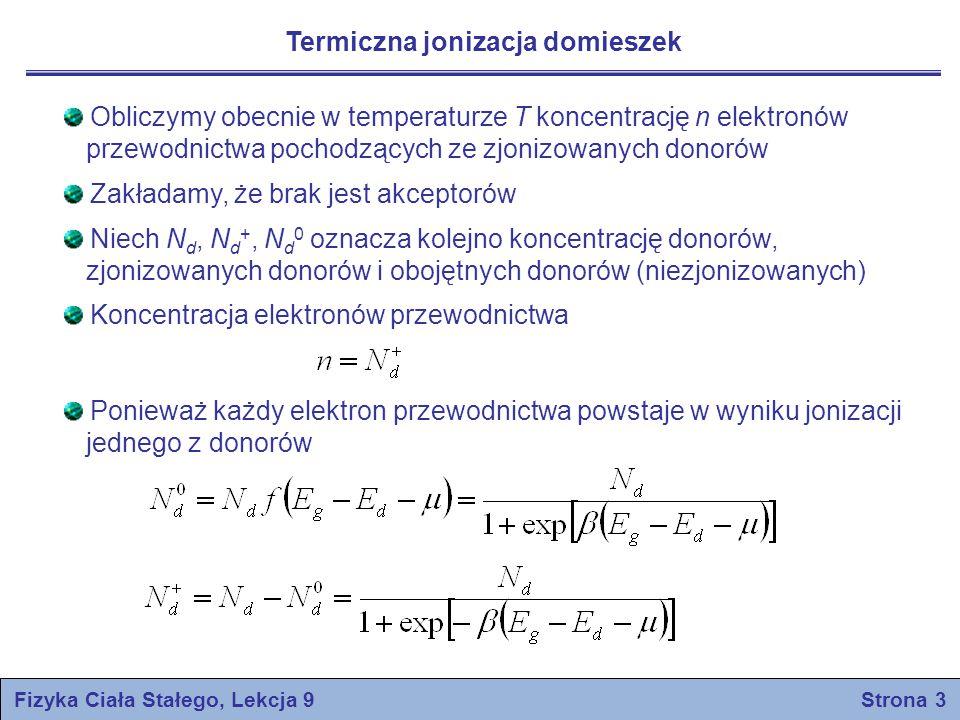 Fizyka Ciała Stałego, Lekcja 9 Strona 3 Termiczna jonizacja domieszek Obliczymy obecnie w temperaturze T koncentrację n elektronów przewodnictwa pochodzących ze zjonizowanych donorów Zakładamy, że brak jest akceptorów Niech N d, N d +, N d 0 oznacza kolejno koncentrację donorów, zjonizowanych donorów i obojętnych donorów (niezjonizowanych) Koncentracja elektronów przewodnictwa Ponieważ każdy elektron przewodnictwa powstaje w wyniku jonizacji jednego z donorów