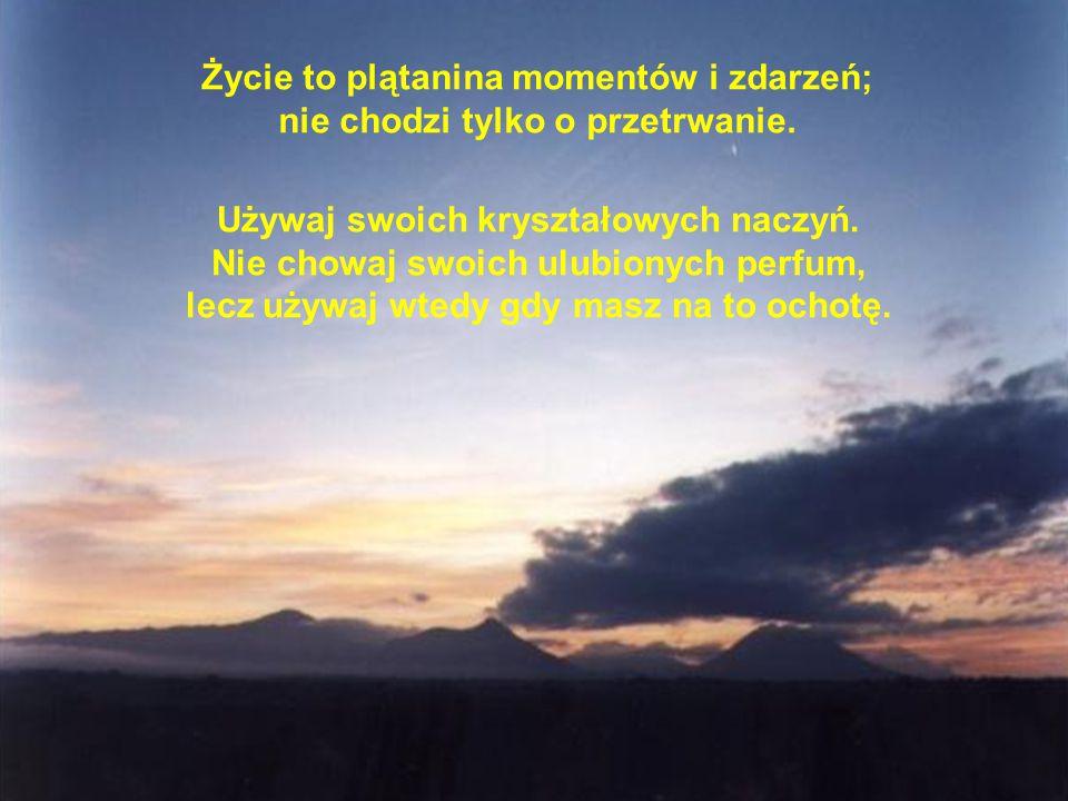 Życie to plątanina momentów i zdarzeń; nie chodzi tylko o przetrwanie. Używaj swoich kryształowych naczyń. Nie chowaj swoich ulubionych perfum, lecz u