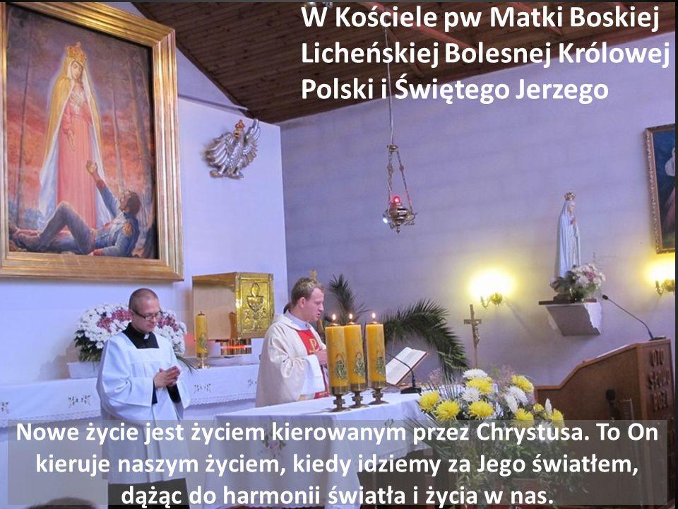 W Kościele pw Matki Boskiej Licheńskiej Bolesnej Królowej Polski i Świętego Jerzego Nowe życie jest życiem kierowanym przez Chrystusa.