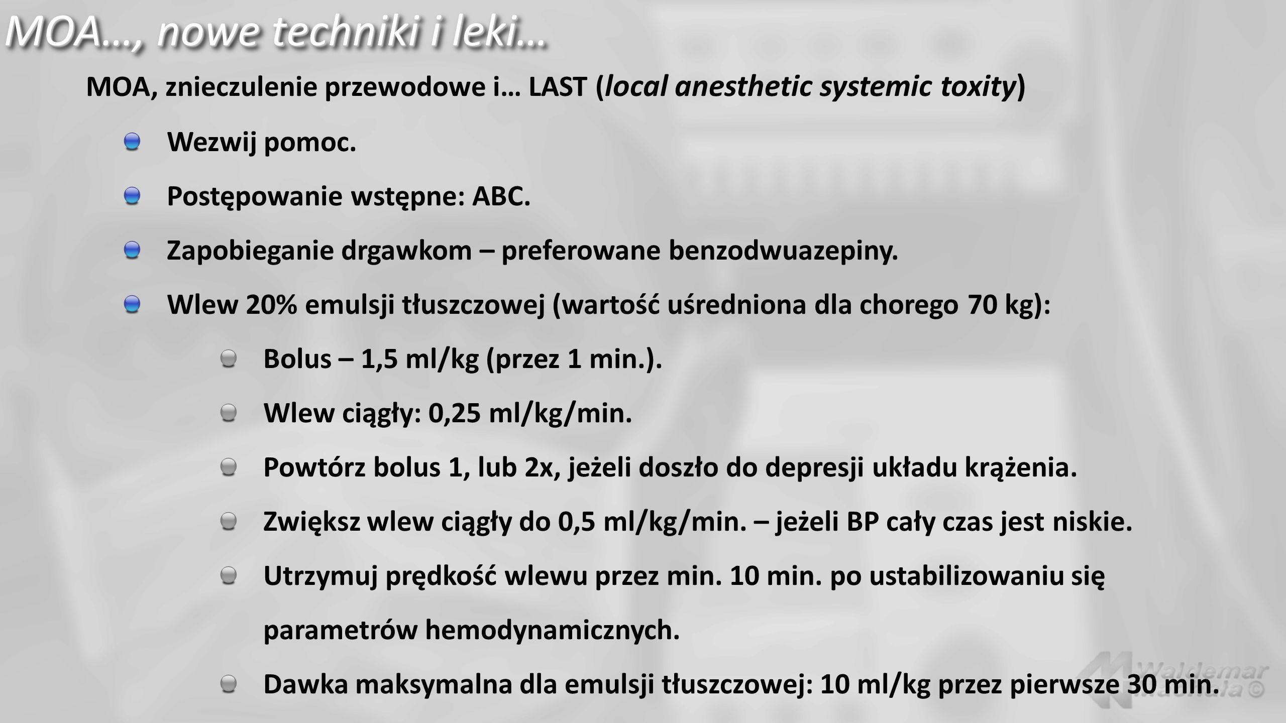 MOA…, nowe techniki i leki… MOA, znieczulenie przewodowe i… LAST ( local anesthetic systemic toxity) Wezwij pomoc. Postępowanie wstępne: ABC. Zapobieg