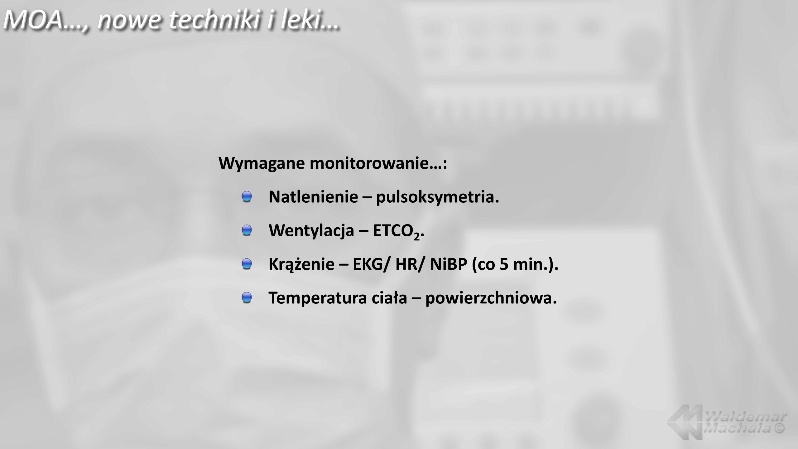 MOA…, nowe techniki i leki… Wymagane monitorowanie…: Natlenienie – pulsoksymetria. Wentylacja – ETCO 2. Krążenie – EKG/ HR/ NiBP (co 5 min.). Temperat