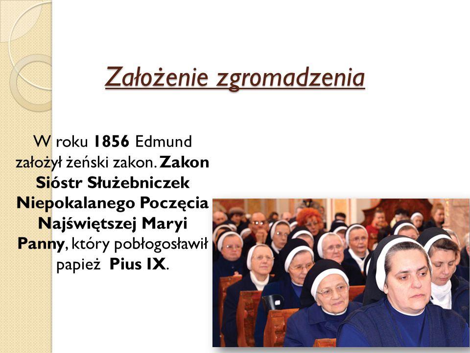 Założenie zgromadzenia W roku 1856 Edmund założył żeński zakon. Zakon Sióstr Służebniczek Niepokalanego Poczęcia Najświętszej Maryi Panny, który pobło
