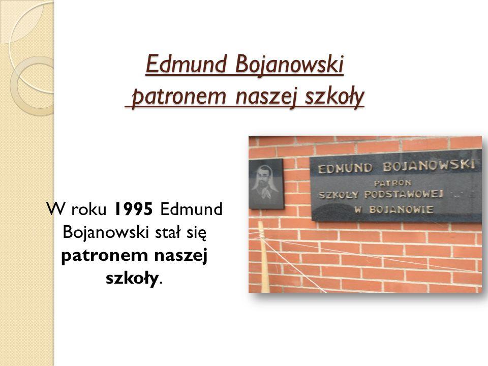 Edmund Bojanowski patronem naszej szkoły W roku 1995 Edmund Bojanowski stał się patronem naszej szkoły.