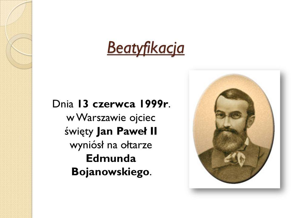 Beatyfikacja Dnia 13 czerwca 1999r. w Warszawie ojciec święty Jan Paweł II wyniósł na ołtarze Edmunda Bojanowskiego.