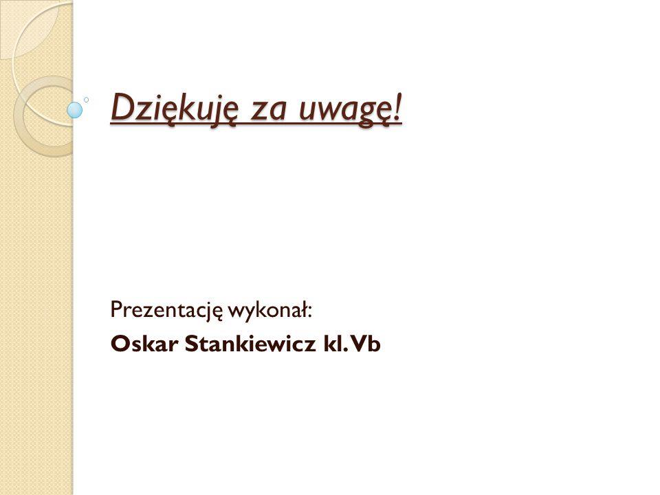 Dziękuję za uwagę! Prezentację wykonał: Oskar Stankiewicz kl. Vb