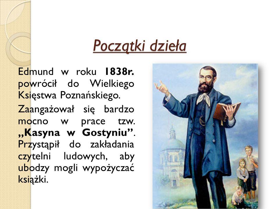 """Początki dzieła Edmund w roku 1838r. powrócił do Wielkiego Księstwa Poznańskiego. Zaangażował się bardzo mocno w prace tzw. """"Kasyna w Gostyniu"""". Przys"""