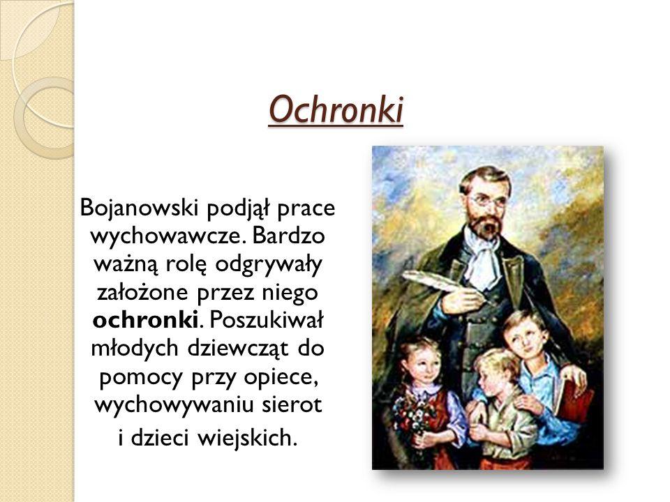 Ochronki Bojanowski podjął prace wychowawcze. Bardzo ważną rolę odgrywały założone przez niego ochronki. Poszukiwał młodych dziewcząt do pomocy przy o