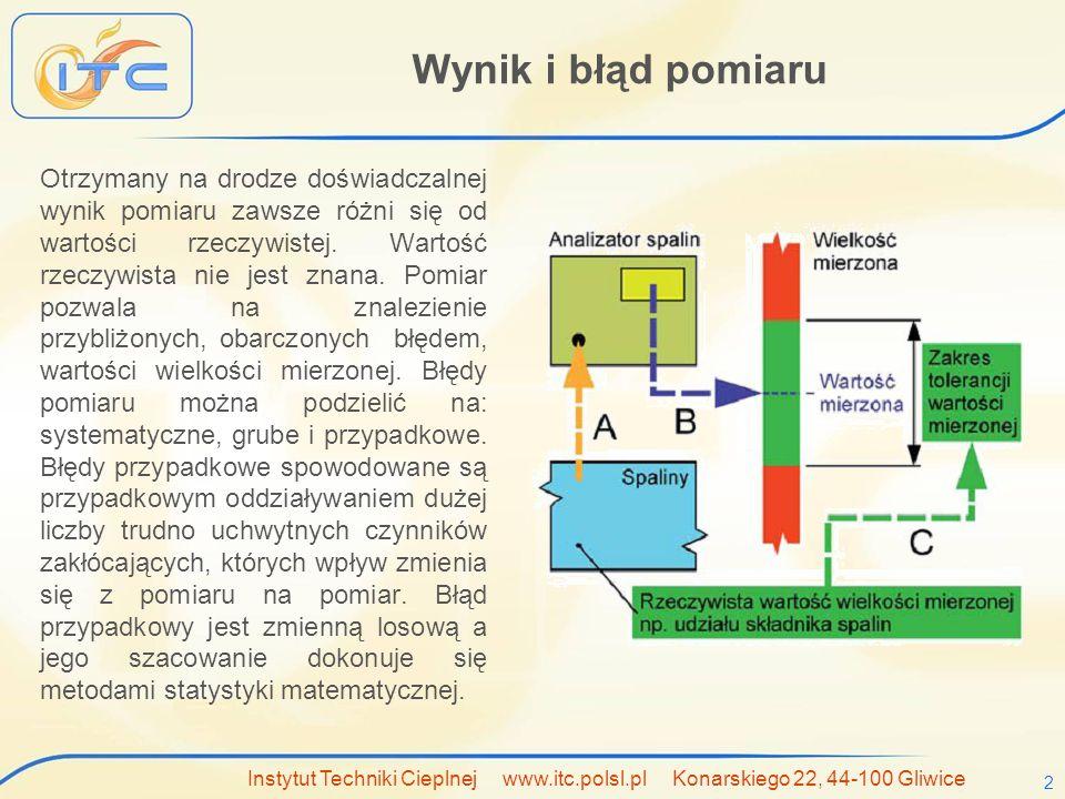 Instytut Techniki Cieplnej www.itc.polsl.pl Konarskiego 22, 44-100 Gliwice 3 Wynik pomiaru jako zmienna losowa W procesach cieplnych na wynik pomiaru wpływa duża liczba niezależnie działających czynników, z których każdy ma porównywalny udział w łącznym błędzie pomiaru.