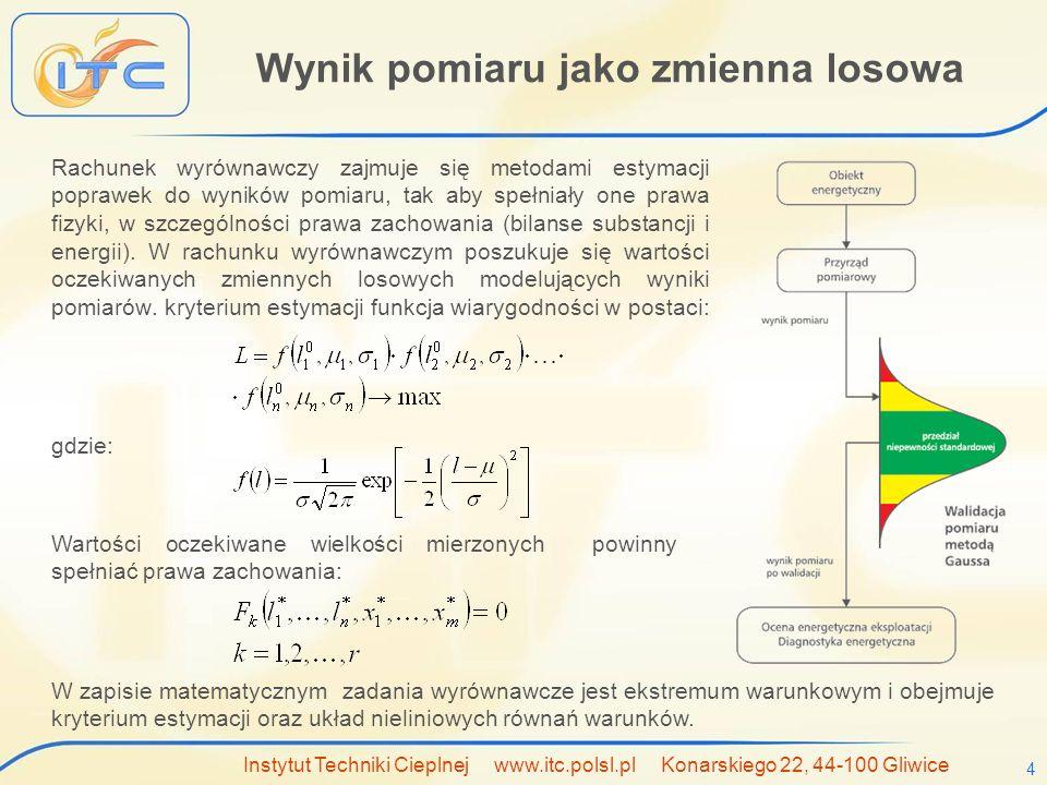 Instytut Techniki Cieplnej www.itc.polsl.pl Konarskiego 22, 44-100 Gliwice 4 Wynik pomiaru jako zmienna losowa Rachunek wyrównawczy zajmuje się metodami estymacji poprawek do wyników pomiaru, tak aby spełniały one prawa fizyki, w szczególności prawa zachowania (bilanse substancji i energii).