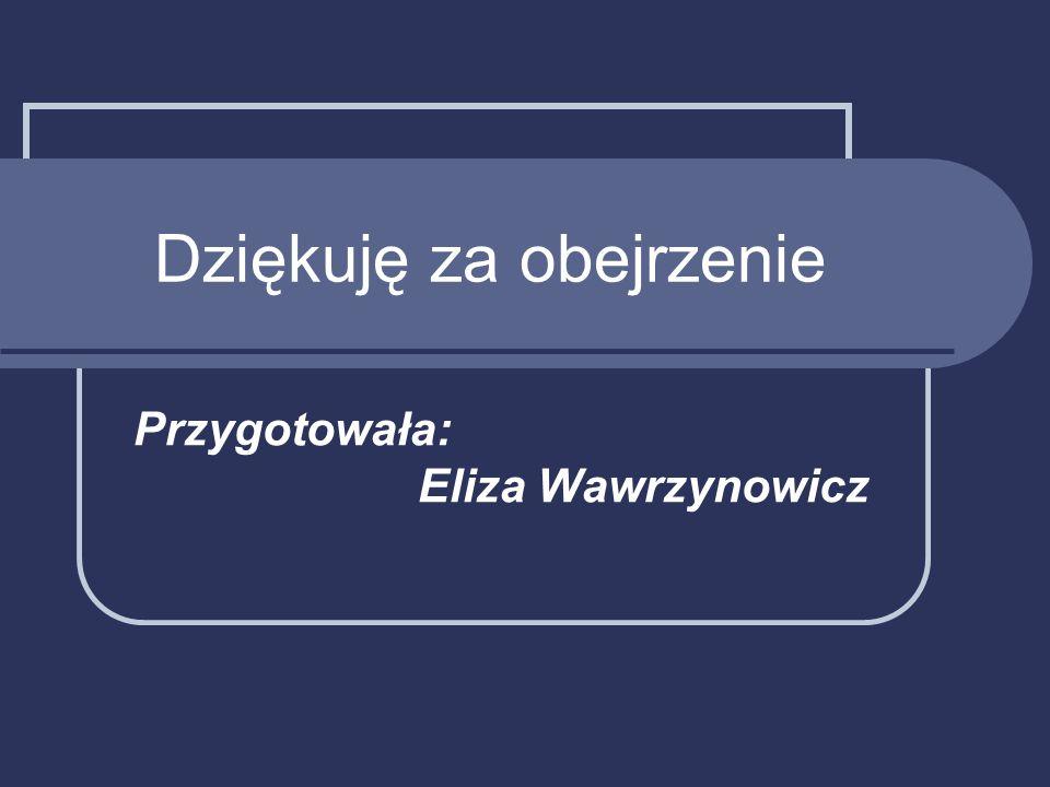 Dziękuję za obejrzenie Przygotowała: Eliza Wawrzynowicz