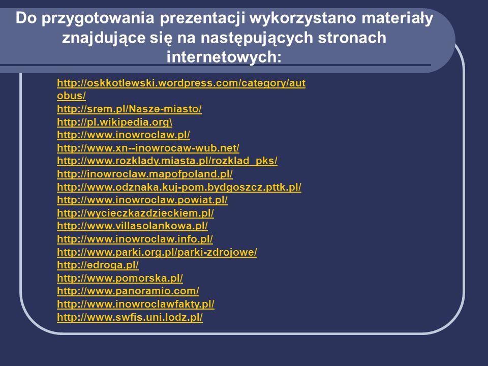 Do przygotowania prezentacji wykorzystano materiały znajdujące się na następujących stronach internetowych: http://oskkotlewski.wordpress.com/category/aut obus/ http://srem.pl/Nasze-miasto/ http://pl.wikipedia.org\ http://www.inowroclaw.pl/ http://www.xn--inowrocaw-wub.net/ http://www.rozklady.miasta.pl/rozklad_pks/ http://inowroclaw.mapofpoland.pl/ http://www.odznaka.kuj-pom.bydgoszcz.pttk.pl/ http://www.inowroclaw.powiat.pl/ http://wycieczkazdzieckiem.pl/ http://www.villasolankowa.pl/ http://www.inowroclaw.info.pl/ http://www.parki.org.pl/parki-zdrojowe/ http://edroga.pl/ http://www.pomorska.pl/ http://www.panoramio.com/ http://www.inowroclawfakty.pl/ http://www.swfis.uni.lodz.pl/