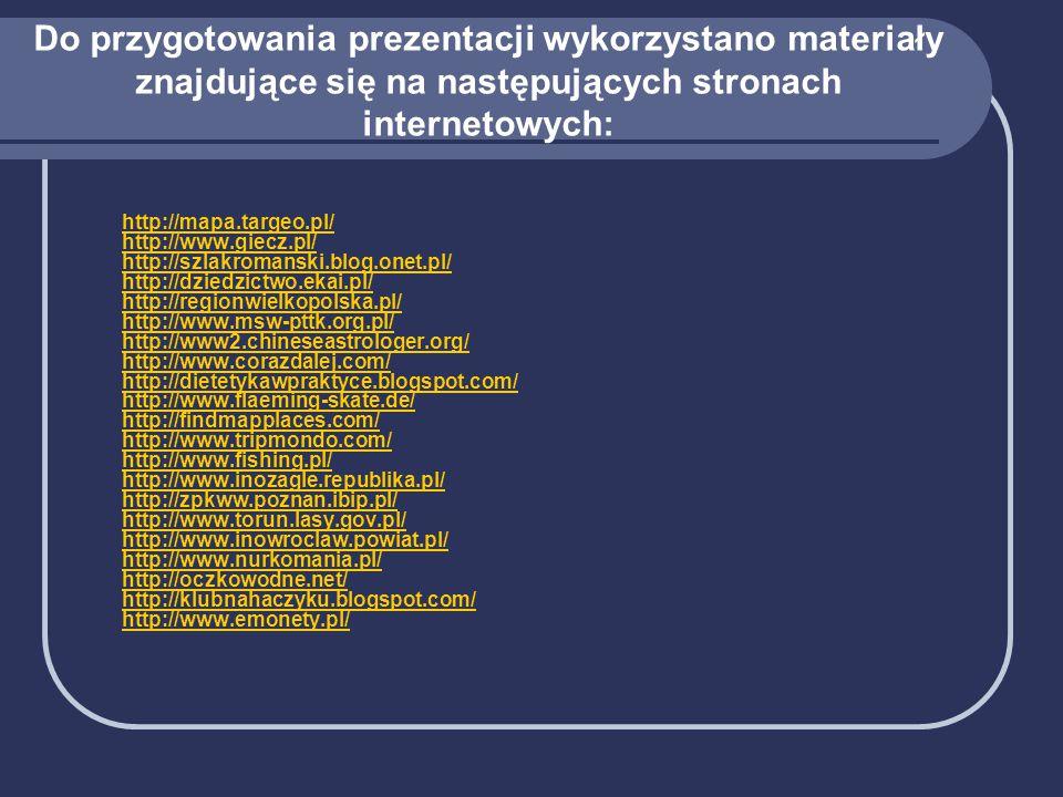 Do przygotowania prezentacji wykorzystano materiały znajdujące się na następujących stronach internetowych: http://mapa.targeo.pl/ http://www.giecz.pl/ http://szlakromanski.blog.onet.pl/ http://dziedzictwo.ekai.pl/ http://regionwielkopolska.pl/ http://www.msw-pttk.org.pl/ http://www2.chineseastrologer.org/ http://www.corazdalej.com/ http://dietetykawpraktyce.blogspot.com/ http://www.flaeming-skate.de/ http://findmapplaces.com/ http://www.tripmondo.com/ http://www.fishing.pl/ http://www.inozagle.republika.pl/ http://zpkww.poznan.ibip.pl/ http://www.torun.lasy.gov.pl/ http://www.inowroclaw.powiat.pl/ http://www.nurkomania.pl/ http://oczkowodne.net/ http://klubnahaczyku.blogspot.com/ http://www.emonety.pl/