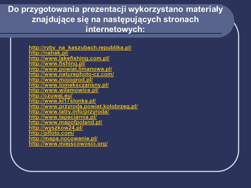 Do przygotowania prezentacji wykorzystano materiały znajdujące się na następujących stronach internetowych: http://ryby_na_kaszubach.republika.pl/ http://nahak.pl/ http://www.lakefishing.com.pl/ http://www.fishing.pl/ http://www.powiat.limanowa.pl/ http://www.naturephoto-cz.com/ http://www.mojogrod.pl/ http://www.tomeksczansny.pl/ http://www.wilamowice.pl/ http://czuwaj.eu/ http://www.kl17slonka.pl/ http://www.przyroda.powiat.kolobrzeg.pl/ http://www.tatry.info/przyroda/ http://www.tapeciarnia.pl/ http://www.mapofpoland.pl/ http://wyszkow24.pl/ http://plfoto.com/ http://mapa.nocowanie.pl/ http://www.miejscowosci.org/http://ryby_na_kaszubach.republika.pl/ http://nahak.pl/ http://www.lakefishing.com.pl/ http://www.fishing.pl/ http://www.powiat.limanowa.pl/ http://www.naturephoto-cz.com/ http://www.mojogrod.pl/ http://www.tomeksczansny.pl/ http://www.wilamowice.pl/ http://czuwaj.eu/ http://www.kl17slonka.pl/ http://www.przyroda.powiat.kolobrzeg.pl/ http://www.tatry.info/przyroda/ http://www.tapeciarnia.pl/ http://www.mapofpoland.pl/ http://wyszkow24.pl/ http://plfoto.com/ http://mapa.nocowanie.pl/ http://www.miejscowosci.org/