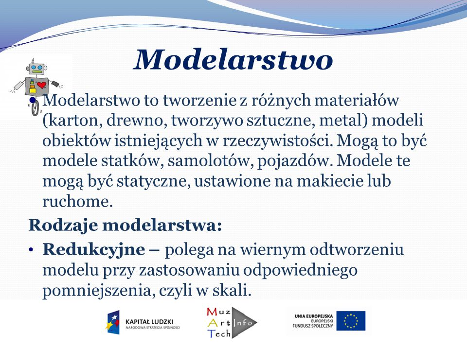 Modelarstwo Modelarstwo to tworzenie z różnych materiałów (karton, drewno, tworzywo sztuczne, metal) modeli obiektów istniejących w rzeczywistości. Mo