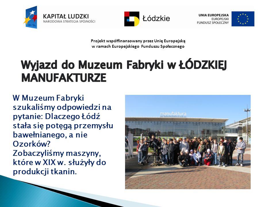 Projekt współfinansowany przez Unię Europejską w ramach Europejskiego Funduszu Społecznego W Muzeum Fabryki szukaliśmy odpowiedzi na pytanie: Dlaczego