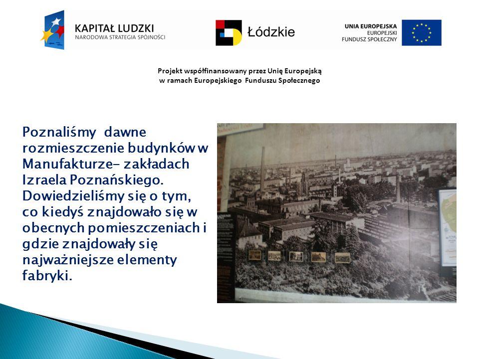 Projekt współfinansowany przez Unię Europejską w ramach Europejskiego Funduszu Społecznego Poznaliśmy dawne rozmieszczenie budynków w Manufakturze- za