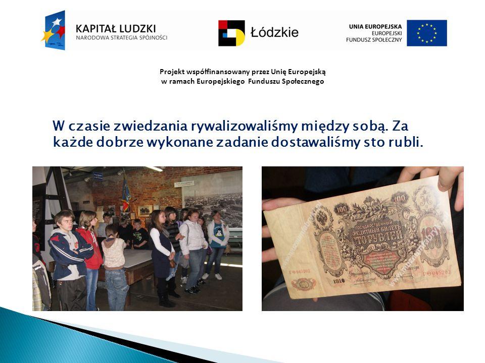 Projekt współfinansowany przez Unię Europejską w ramach Europejskiego Funduszu Społecznego W czasie zwiedzania rywalizowaliśmy między sobą. Za każde d