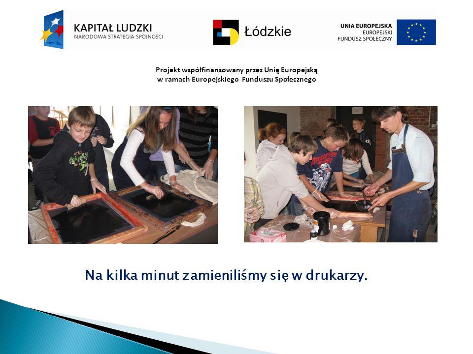 Projekt współfinansowany przez Unię Europejską w ramach Europejskiego Funduszu Społecznego Na kilka minut zamieniliśmy się w drukarzy.