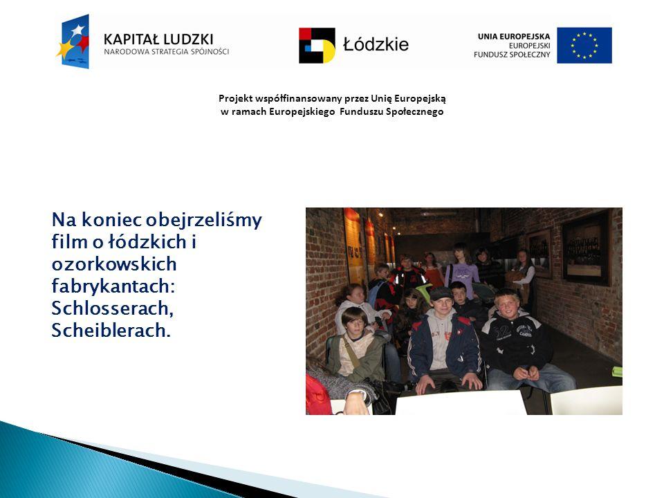 Projekt współfinansowany przez Unię Europejską w ramach Europejskiego Funduszu Społecznego Na koniec obejrzeliśmy film o łódzkich i ozorkowskich fabry
