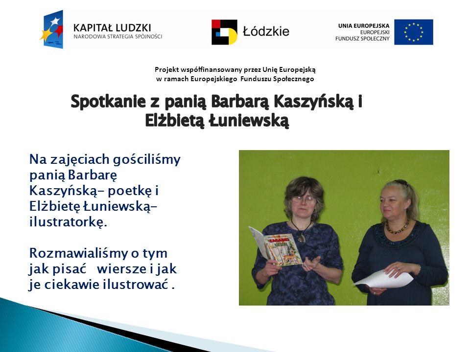 Projekt współfinansowany przez Unię Europejską w ramach Europejskiego Funduszu Społecznego Na zajęciach gościliśmy panią Barbarę Kaszyńską- poetkę i E