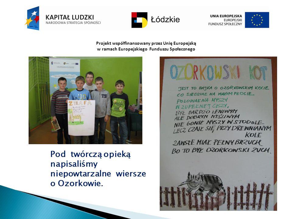 Projekt współfinansowany przez Unię Europejską w ramach Europejskiego Funduszu Społecznego Pod twórczą opieką napisaliśmy niepowtarzalne wiersze o Ozo