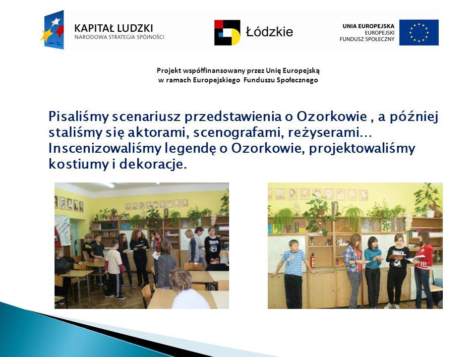 Projekt współfinansowany przez Unię Europejską w ramach Europejskiego Funduszu Społecznego Pisaliśmy scenariusz przedstawienia o Ozorkowie, a później