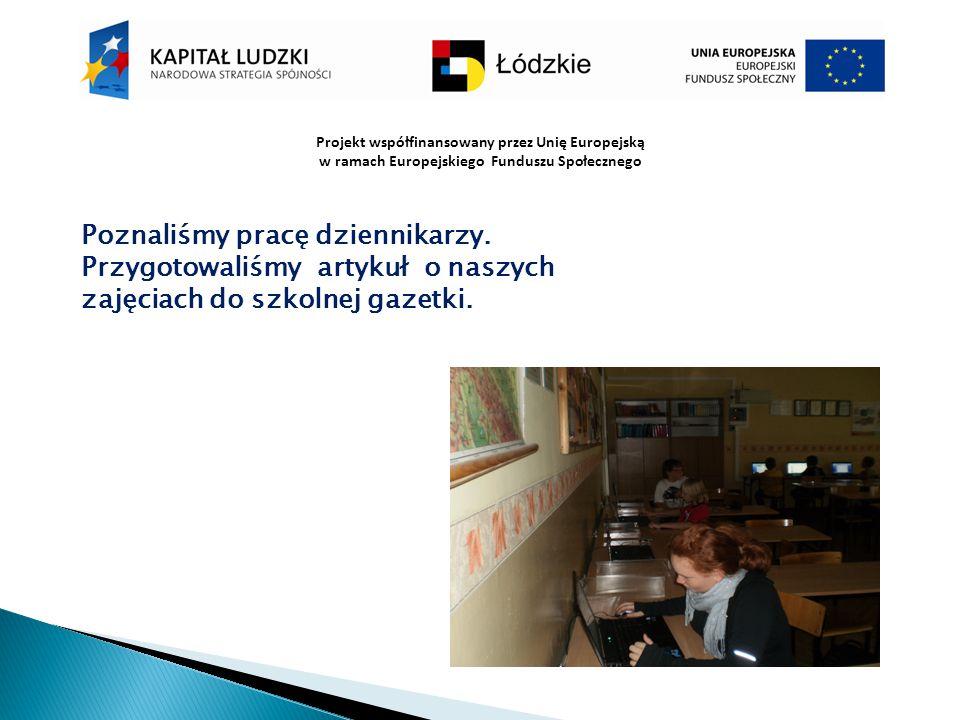 Projekt współfinansowany przez Unię Europejską w ramach Europejskiego Funduszu Społecznego Poznaliśmy pracę dziennikarzy. Przygotowaliśmy artykuł o na
