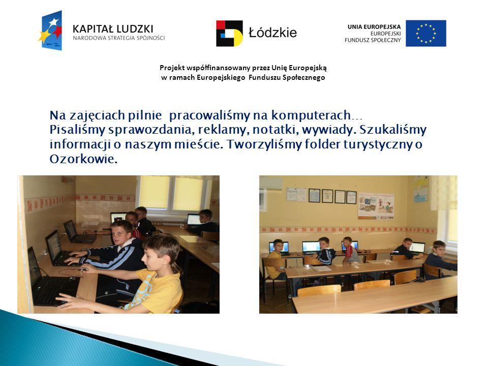 Projekt współfinansowany przez Unię Europejską w ramach Europejskiego Funduszu Społecznego Na zajęciach pilnie pracowaliśmy na komputerach… Pisaliśmy