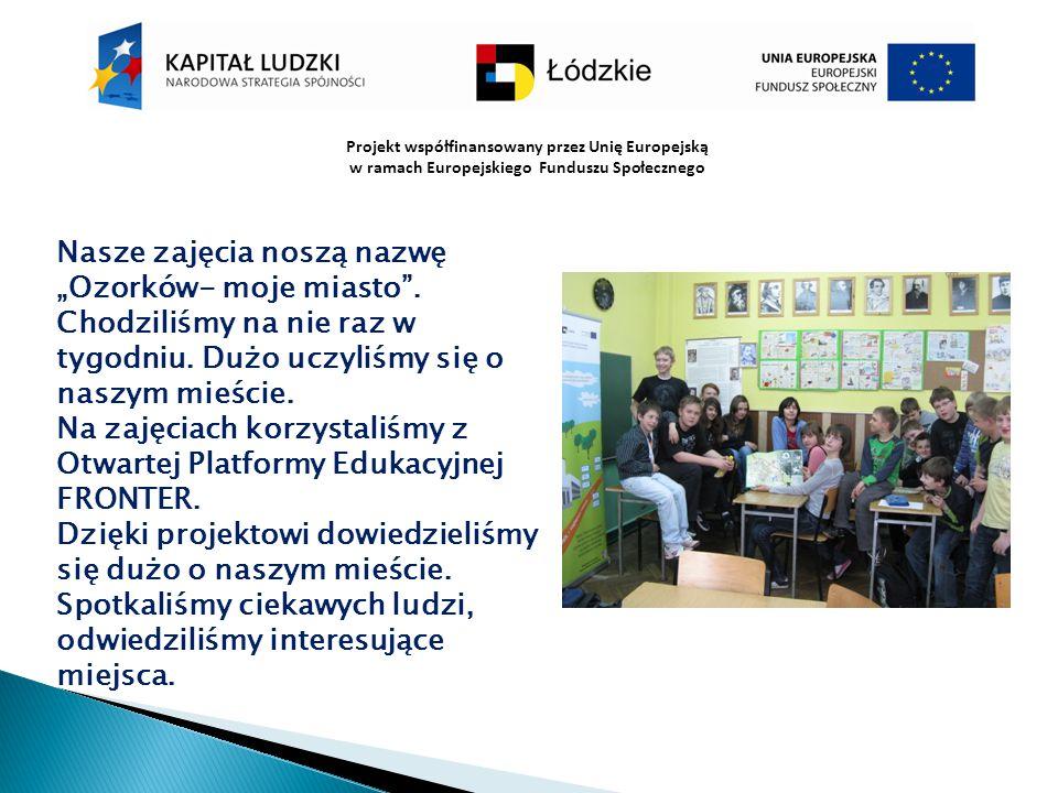 """Projekt współfinansowany przez Unię Europejską w ramach Europejskiego Funduszu Społecznego Nasze zajęcia noszą nazwę """"Ozorków- moje miasto"""". Chodziliś"""