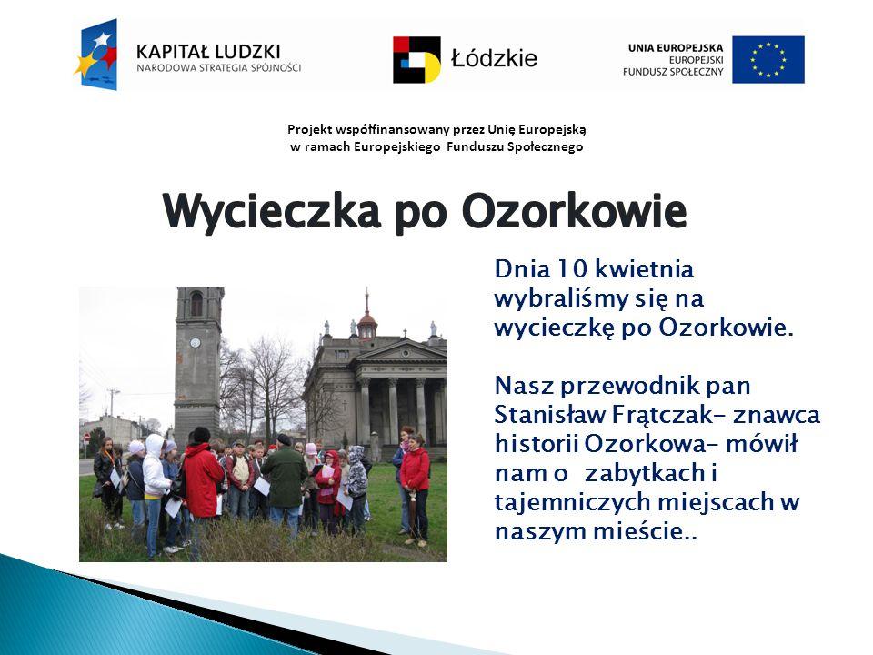 Projekt współfinansowany przez Unię Europejską w ramach Europejskiego Funduszu Społecznego Dnia 10 kwietnia wybraliśmy się na wycieczkę po Ozorkowie.
