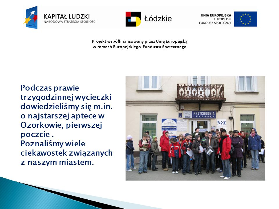 Projekt współfinansowany przez Unię Europejską w ramach Europejskiego Funduszu Społecznego Podczas prawie trzygodzinnej wycieczki dowiedzieliśmy się m
