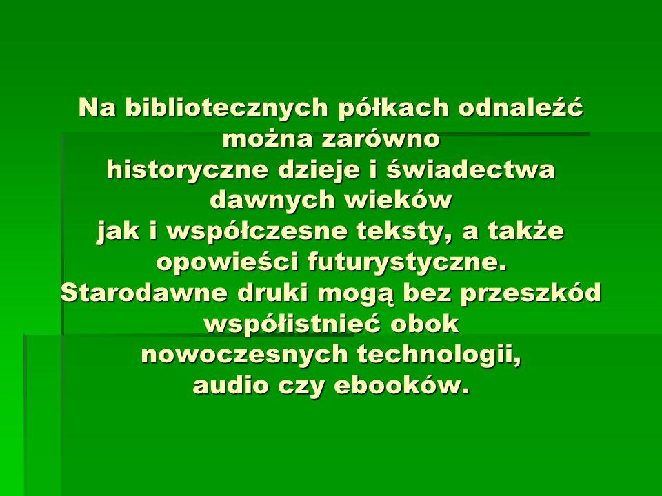 Na bibliotecznych półkach odnaleźć można zarówno historyczne dzieje i świadectwa dawnych wieków jak i współczesne teksty, a także opowieści futurystyczne.