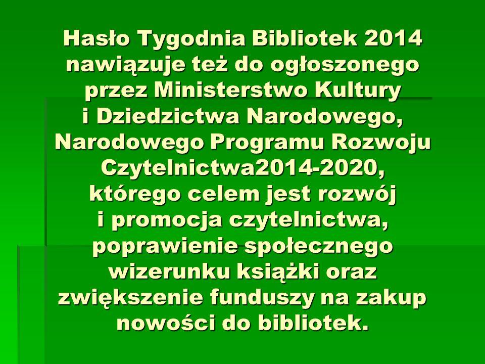 Hasło Tygodnia Bibliotek 2014 nawiązuje też do ogłoszonego przez Ministerstwo Kultury i Dziedzictwa Narodowego, Narodowego Programu Rozwoju Czytelnictwa2014-2020, którego celem jest rozwój i promocja czytelnictwa, poprawienie społecznego wizerunku książki oraz zwiększenie funduszy na zakup nowości do bibliotek.